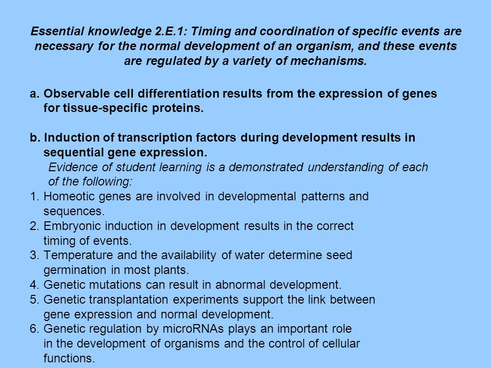 Essential knowledge 2.E.1: Timing and coordination of specific events are necessary for the normal development of an organism, and these events are regulated by a variety of mechanisms.
