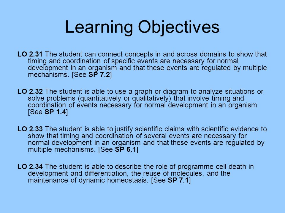Learning Objectives LO 2.31 The student can connect concepts in and across domains to show that timing and coordination of specific events are necessary for normal development in an organism and that these events are regulated by multiple mechanisms.
