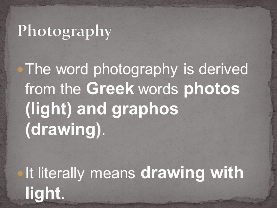 The word photography is derived from the Greek words photos (light) and graphos (drawing).