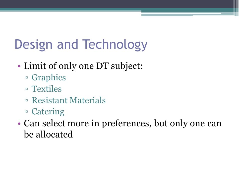 Design and Technology Limit of only one DT subject: ▫Graphics ▫Textiles ▫Resistant Materials ▫Catering Can select more in preferences, but only one can be allocated