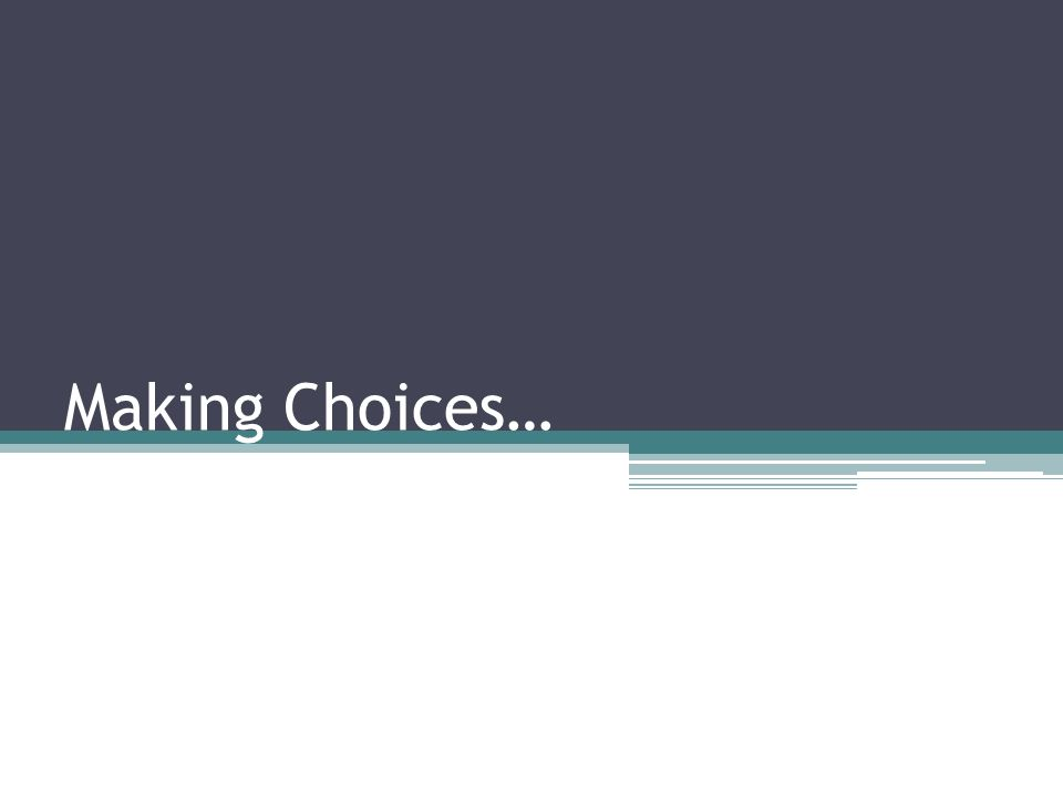 Making Choices…