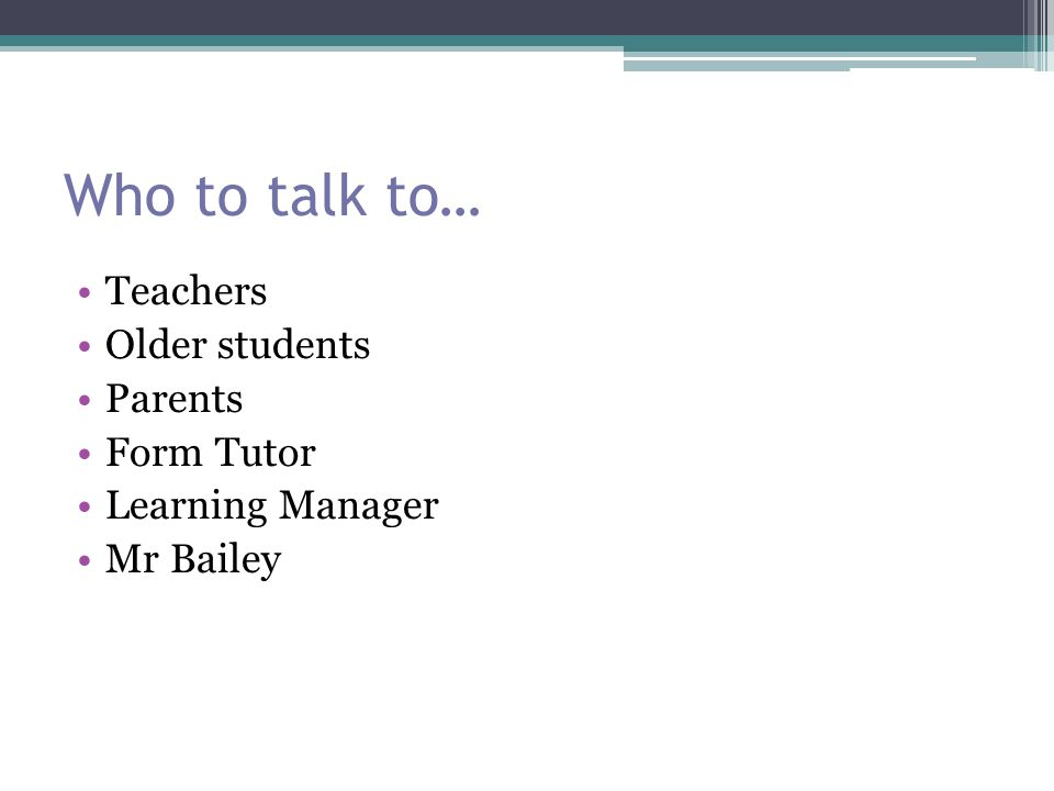 Who to talk to… Teachers Older students Parents Form Tutor Learning Manager Mr Bailey