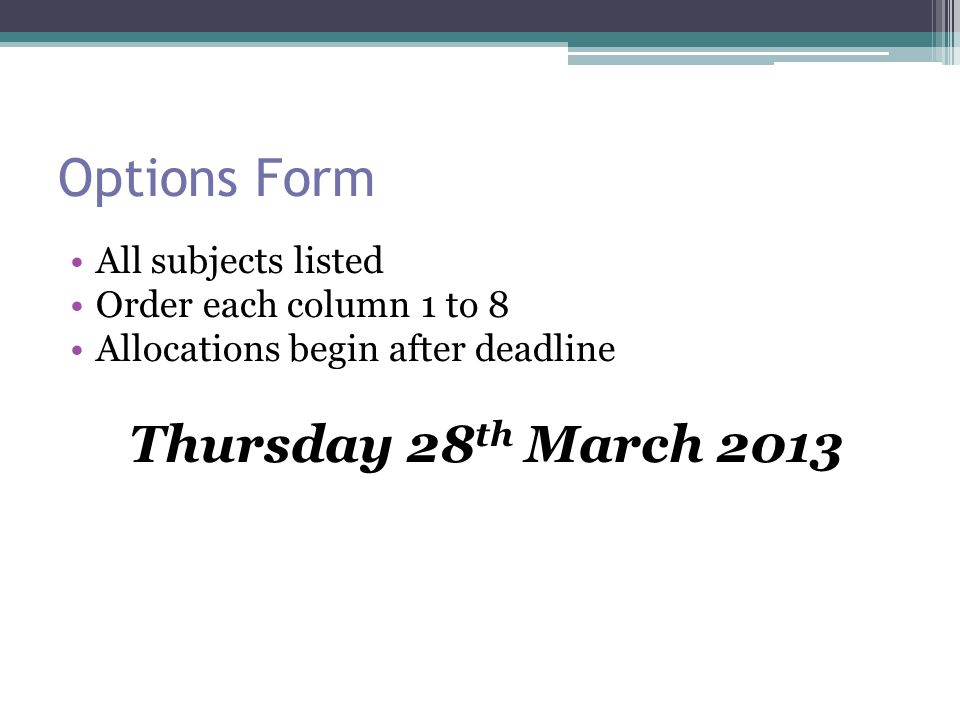 Options Form All subjects listed Order each column 1 to 8 Allocations begin after deadline Thursday 28 th March 2013