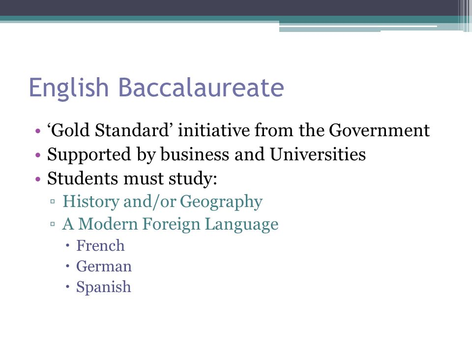 English Baccalaureate 'Gold Standard' initiative from the Government Supported by business and Universities Students must study: ▫History and/or Geography ▫A Modern Foreign Language  French  German  Spanish