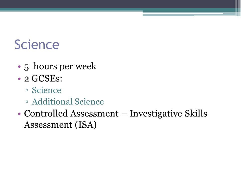 Science 5 hours per week 2 GCSEs: ▫Science ▫Additional Science Controlled Assessment – Investigative Skills Assessment (ISA)