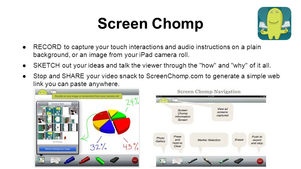 Screen Chomp ●RECORD to capture your touch interactions and audio instructions on a plain background, or an image from your iPad camera roll.