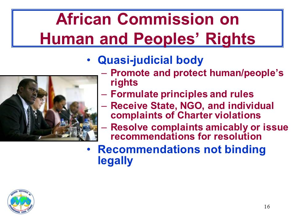 16 African Commission on Human and Peoples' Rights Quasi-judicial body –Promote and protect human/people's rights –Formulate principles and rules –Receive State, NGO, and individual complaints of Charter violations –Resolve complaints amicably or issue recommendations for resolution Recommendations not binding legally