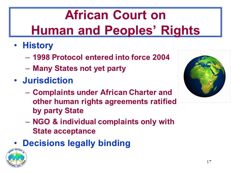 17 African Court on Human and Peoples' Rights History –1998 Protocol entered into force 2004 –Many States not yet party Jurisdiction –Complaints under African Charter and other human rights agreements ratified by party State –NGO & individual complaints only with State acceptance Decisions legally binding