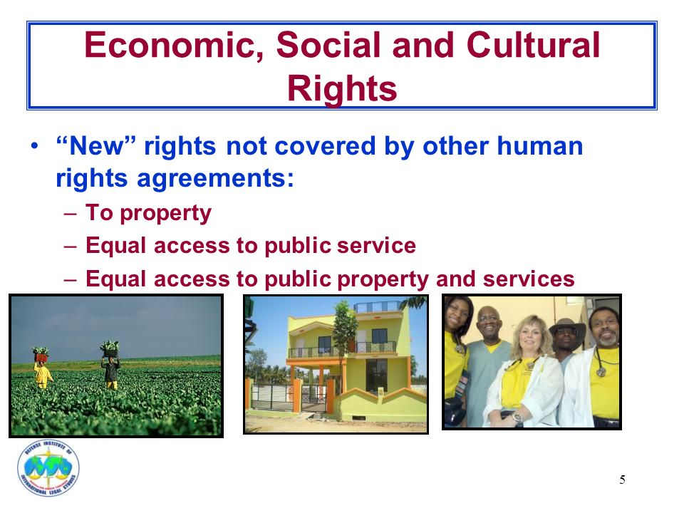 5 Economic, Social and Cultural Rights New rights not covered by other human rights agreements: –To property –Equal access to public service –Equal access to public property and services