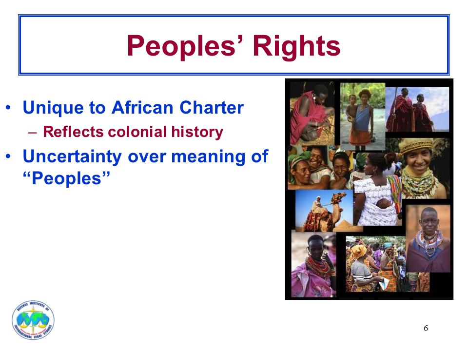 6 Peoples' Rights Unique to African Charter –Reflects colonial history Uncertainty over meaning of Peoples