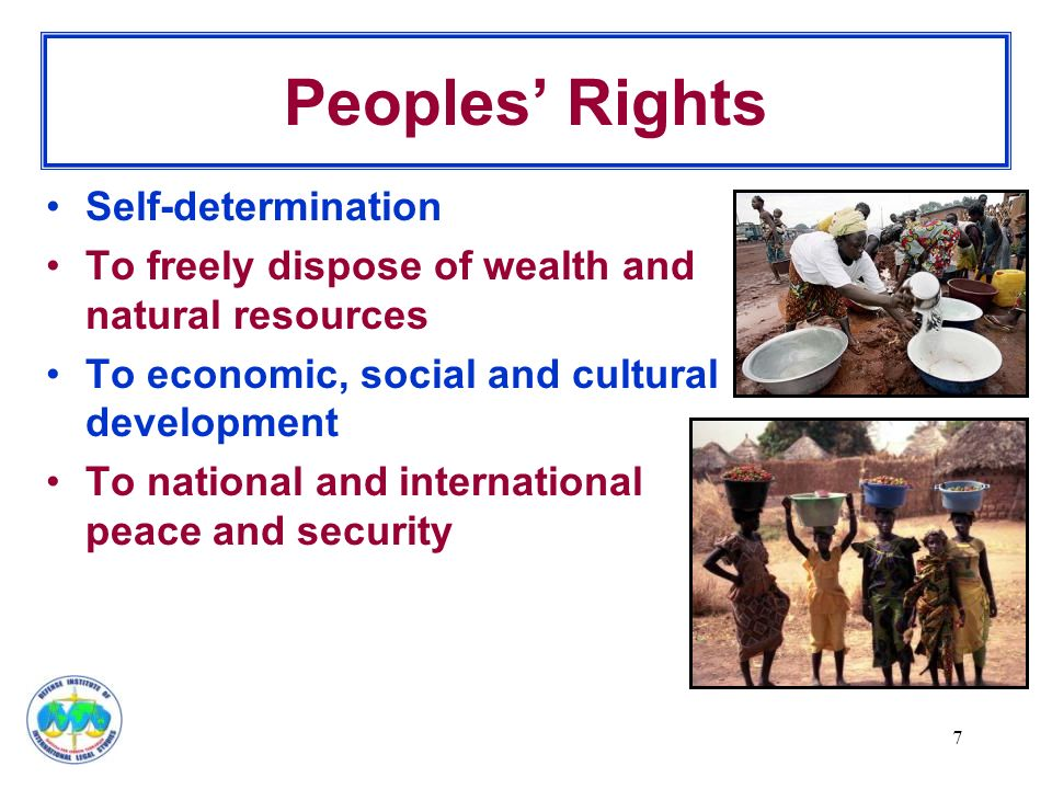 7 Peoples' Rights Self-determination To freely dispose of wealth and natural resources To economic, social and cultural development To national and international peace and security