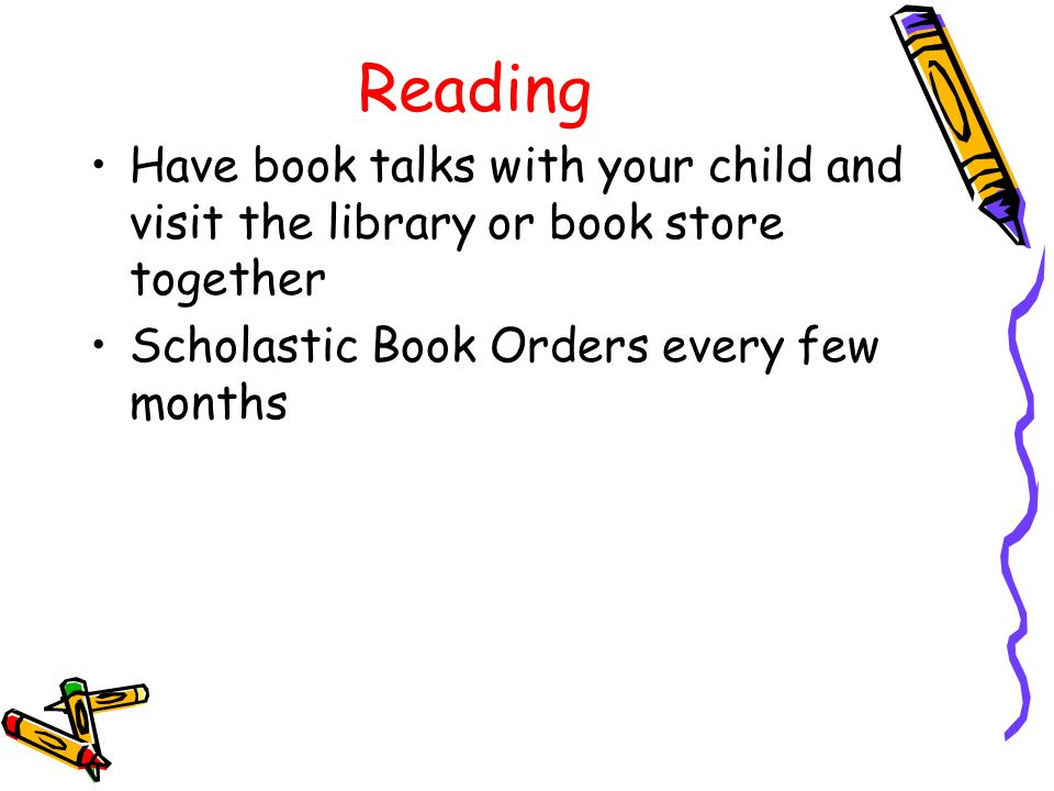 Reading Have book talks with your child and visit the library or book store together Scholastic Book Orders every few months