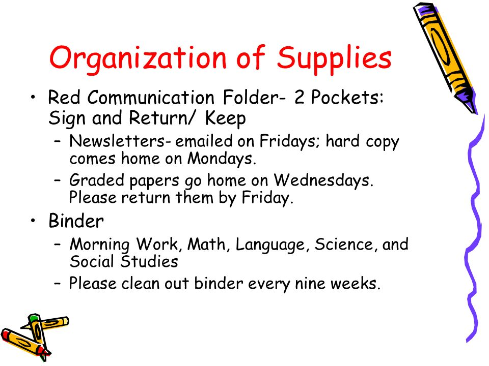 Organization of Supplies Red Communication Folder- 2 Pockets: Sign and Return/ Keep –Newsletters-  ed on Fridays; hard copy comes home on Mondays.
