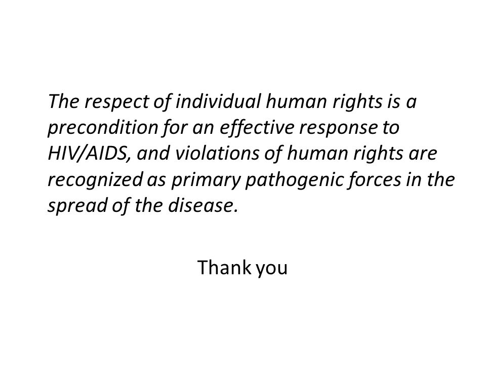 The respect of individual human rights is a precondition for an effective response to HIV/AIDS, and violations of human rights are recognized as primary pathogenic forces in the spread of the disease.