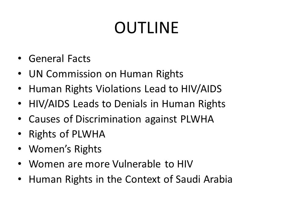 OUTLINE General Facts UN Commission on Human Rights Human Rights Violations Lead to HIV/AIDS HIV/AIDS Leads to Denials in Human Rights Causes of Discrimination against PLWHA Rights of PLWHA Women's Rights Women are more Vulnerable to HIV Human Rights in the Context of Saudi Arabia