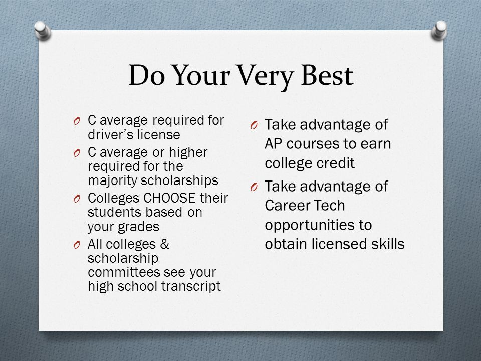 Do Your Very Best O C average required for driver's license O C average or higher required for the majority scholarships O Colleges CHOOSE their students based on your grades O All colleges & scholarship committees see your high school transcript O Take advantage of AP courses to earn college credit O Take advantage of Career Tech opportunities to obtain licensed skills