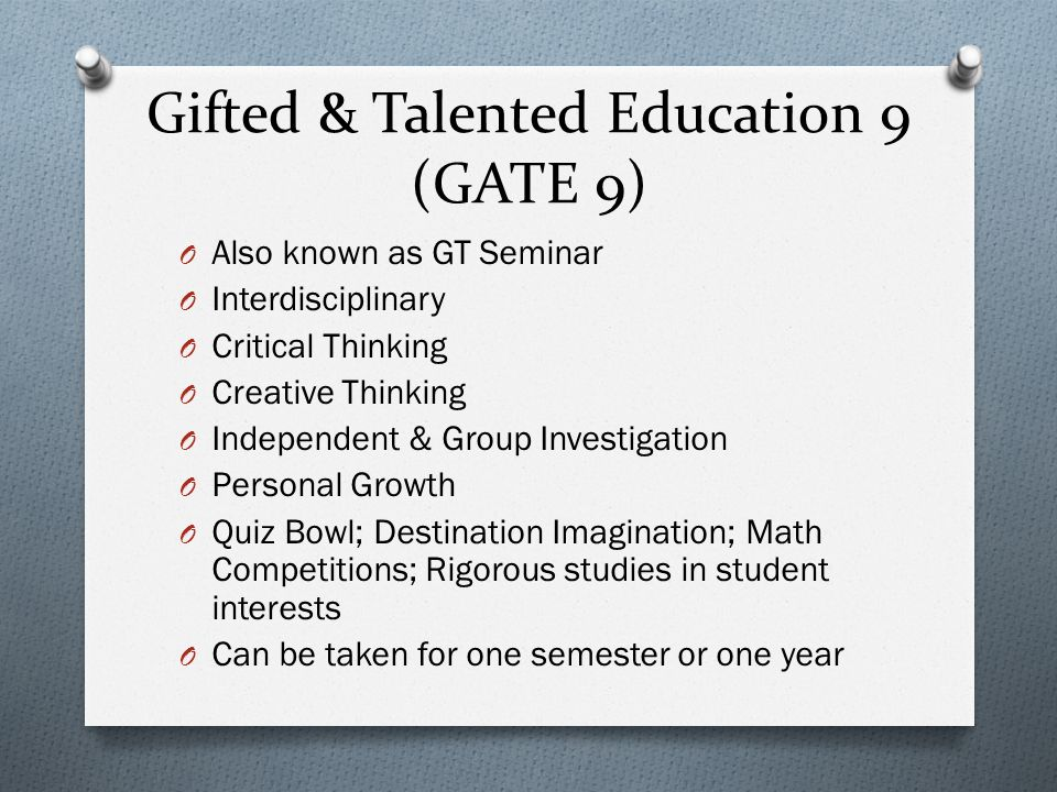 Gifted & Talented Education 9 (GATE 9) O Also known as GT Seminar O Interdisciplinary O Critical Thinking O Creative Thinking O Independent & Group Investigation O Personal Growth O Quiz Bowl; Destination Imagination; Math Competitions; Rigorous studies in student interests O Can be taken for one semester or one year