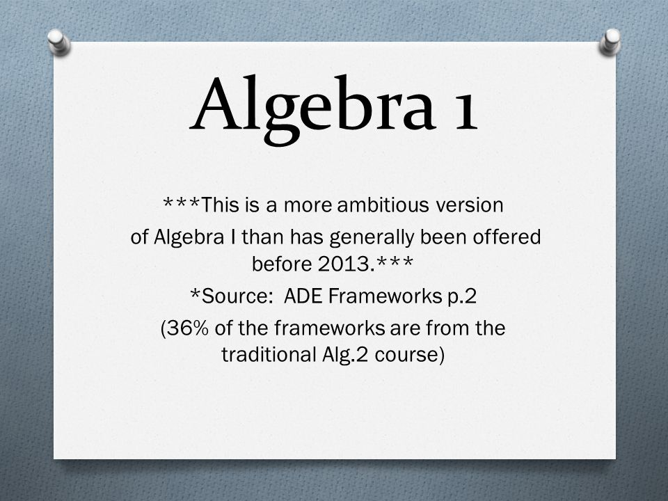 Algebra 1 ***This is a more ambitious version of Algebra I than has generally been offered before 2013.*** *Source: ADE Frameworks p.2 (36% of the frameworks are from the traditional Alg.2 course)