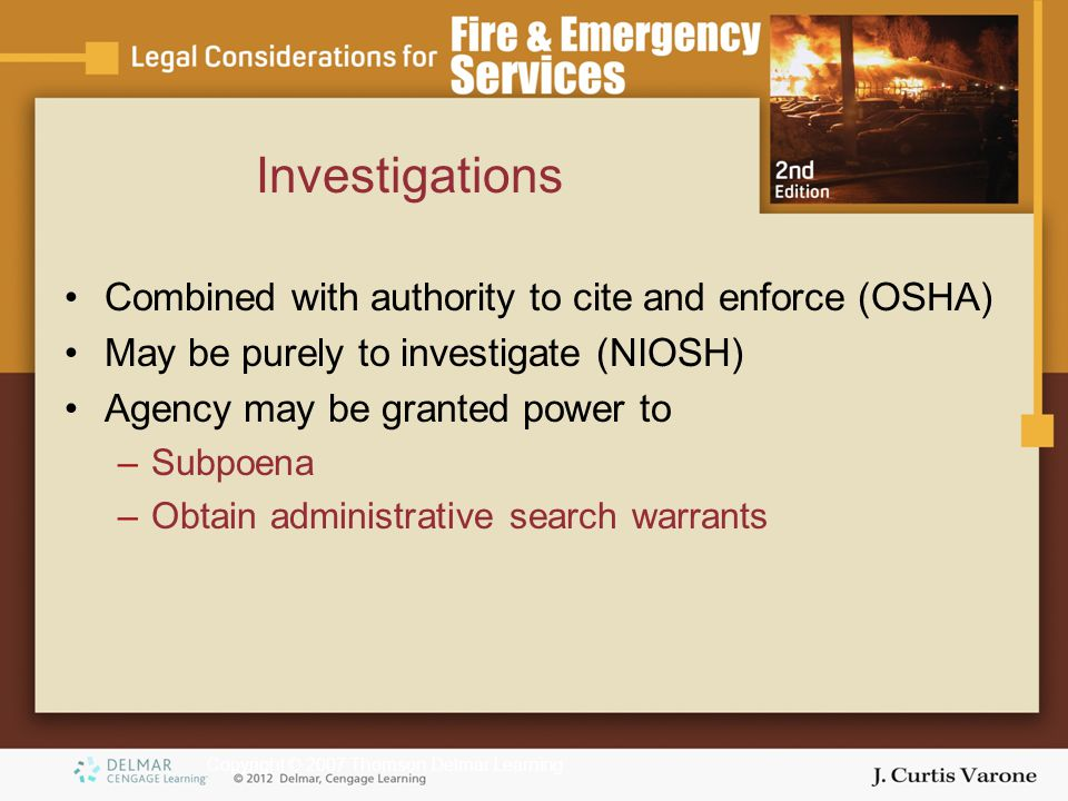 Copyright © 2007 Thomson Delmar Learning Investigations Combined with authority to cite and enforce (OSHA) May be purely to investigate (NIOSH) Agency may be granted power to –Subpoena –Obtain administrative search warrants