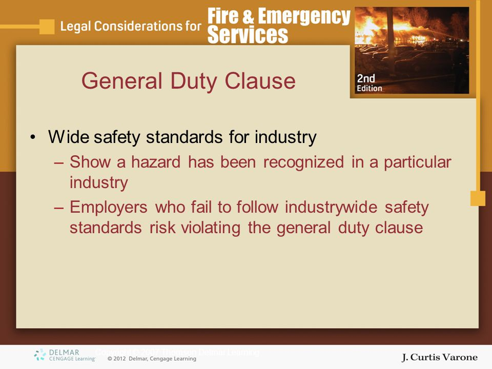 Copyright © 2007 Thomson Delmar Learning General Duty Clause Wide safety standards for industry –Show a hazard has been recognized in a particular industry –Employers who fail to follow industrywide safety standards risk violating the general duty clause