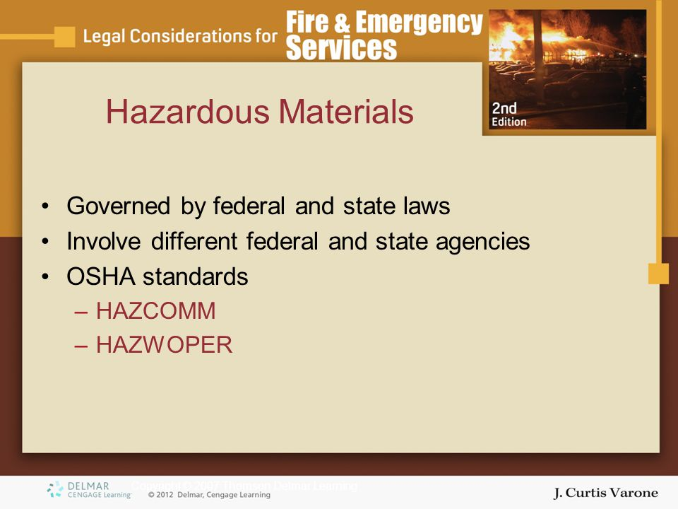 Copyright © 2007 Thomson Delmar Learning Hazardous Materials Governed by federal and state laws Involve different federal and state agencies OSHA standards –HAZCOMM –HAZWOPER