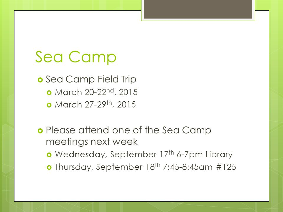 Sea Camp  Sea Camp Field Trip  March nd, 2015  March th, 2015  Please attend one of the Sea Camp meetings next week  Wednesday, September 17 th 6-7pm Library  Thursday, September 18 th 7:45-8:45am #125