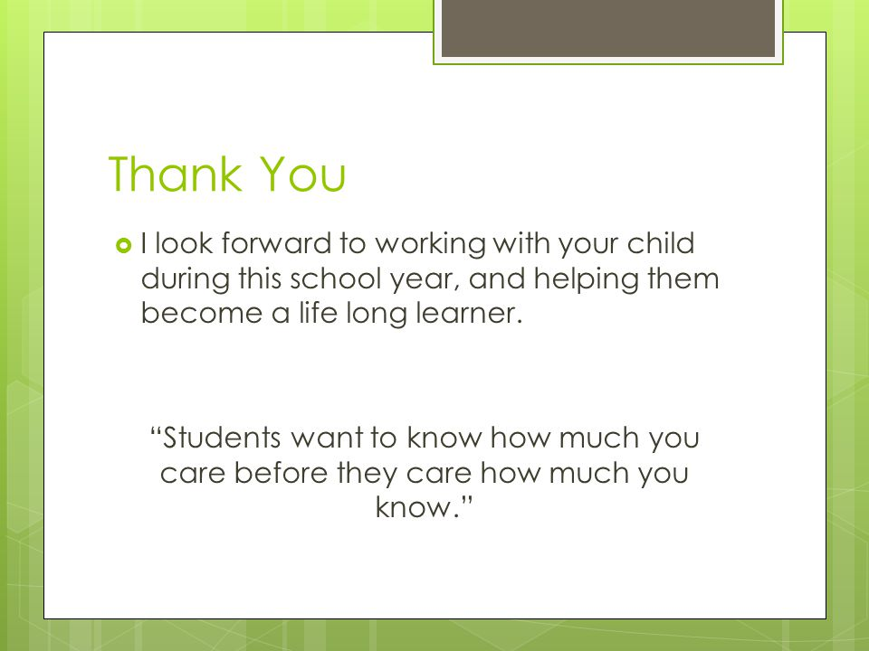 Thank You  I look forward to working with your child during this school year, and helping them become a life long learner.