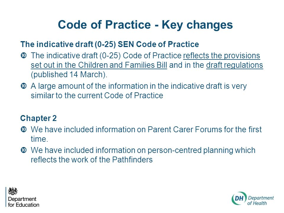 Code of Practice - Key changes The indicative draft (0-25) SEN Code of Practice  The indicative draft (0-25) Code of Practice reflects the provisions set out in the Children and Families Bill and in the draft regulations (published 14 March).