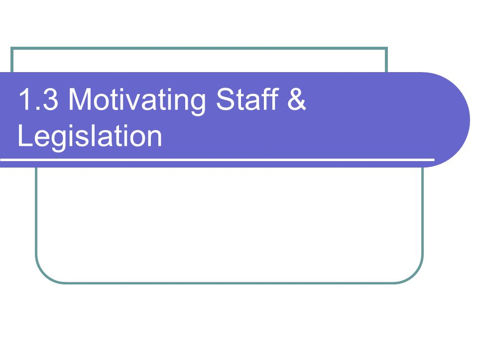 1.3 Motivating Staff & Legislation