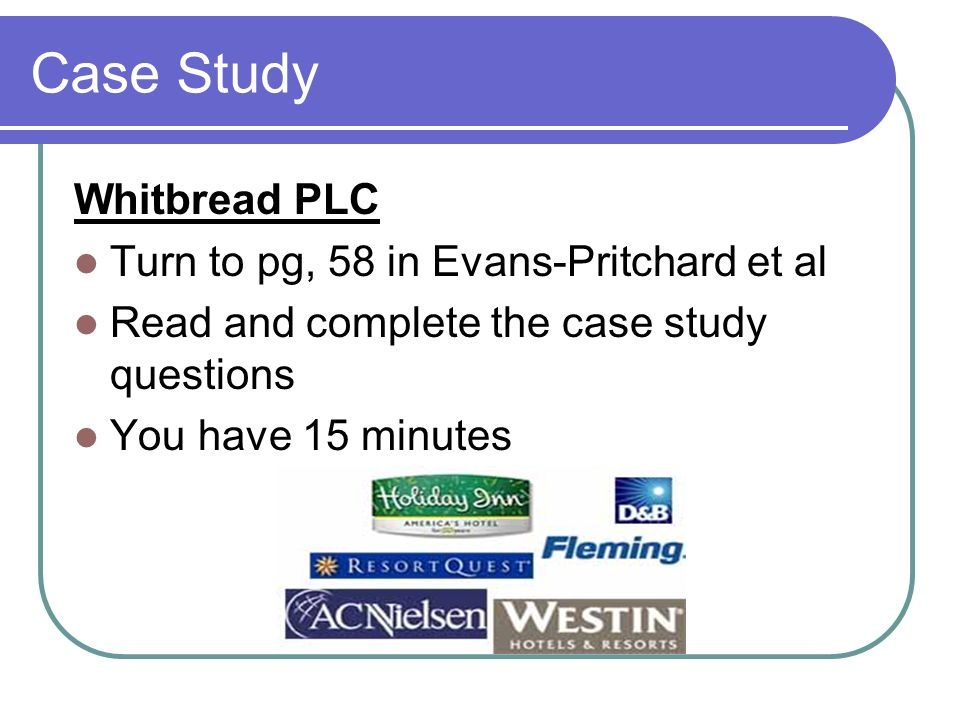 Case Study Whitbread PLC Turn to pg, 58 in Evans-Pritchard et al Read and complete the case study questions You have 15 minutes