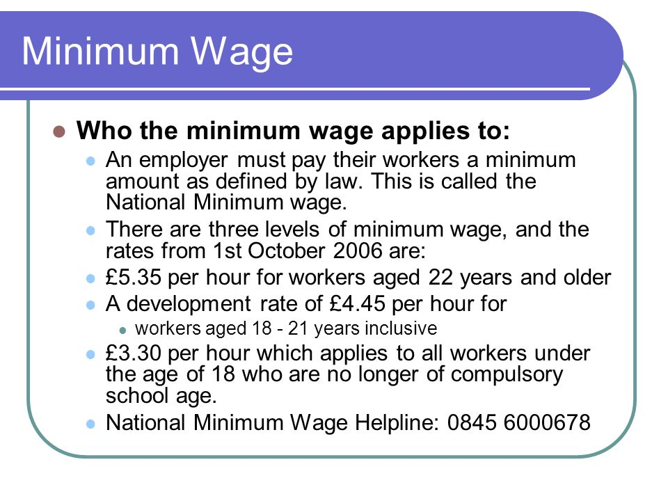 Minimum Wage Who the minimum wage applies to: An employer must pay their workers a minimum amount as defined by law.