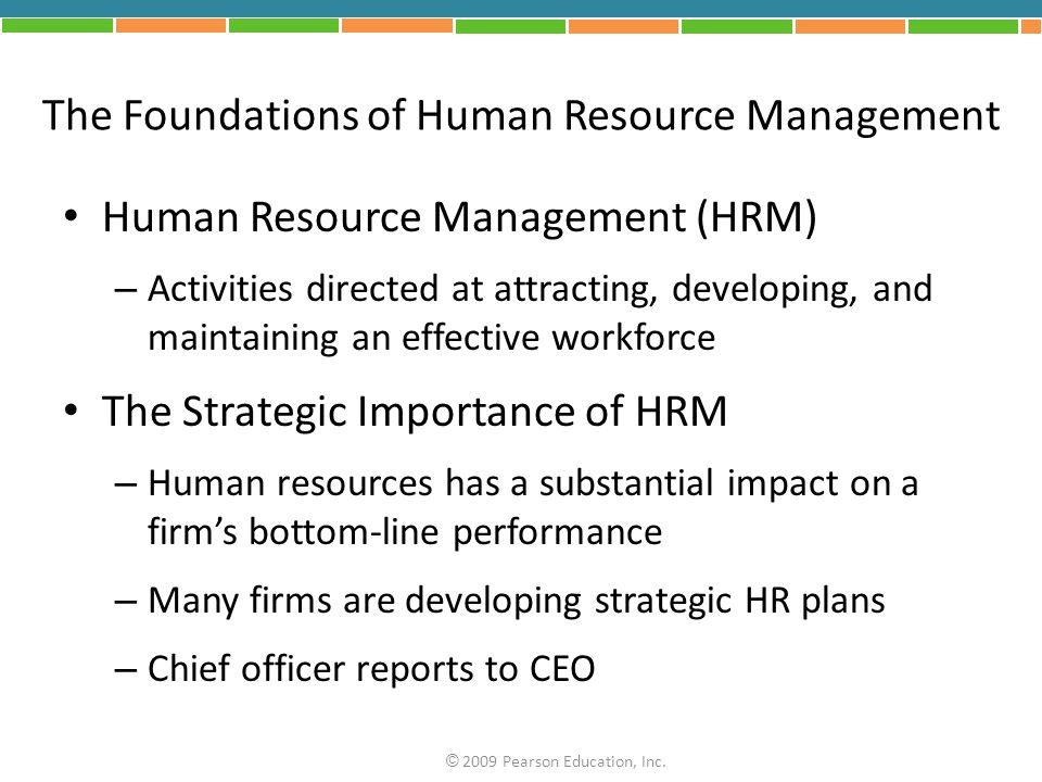 The Foundations of Human Resource Management Human Resource Management (HRM) – Activities directed at attracting, developing, and maintaining an effective workforce The Strategic Importance of HRM – Human resources has a substantial impact on a firm's bottom-line performance – Many firms are developing strategic HR plans – Chief officer reports to CEO © 2009 Pearson Education, Inc.