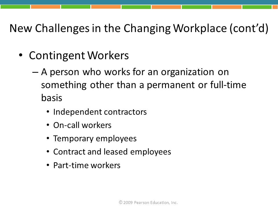 New Challenges in the Changing Workplace (cont'd) Contingent Workers – A person who works for an organization on something other than a permanent or full-time basis Independent contractors On-call workers Temporary employees Contract and leased employees Part-time workers © 2009 Pearson Education, Inc.