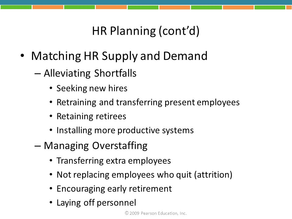 HR Planning (cont'd) Matching HR Supply and Demand – Alleviating Shortfalls Seeking new hires Retraining and transferring present employees Retaining retirees Installing more productive systems – Managing Overstaffing Transferring extra employees Not replacing employees who quit (attrition) Encouraging early retirement Laying off personnel © 2009 Pearson Education, Inc.