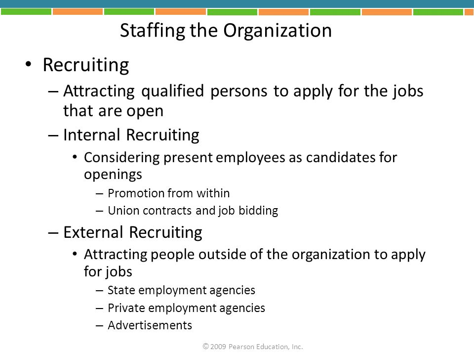 Staffing the Organization Recruiting – Attracting qualified persons to apply for the jobs that are open – Internal Recruiting Considering present employees as candidates for openings – Promotion from within – Union contracts and job bidding – External Recruiting Attracting people outside of the organization to apply for jobs – State employment agencies – Private employment agencies – Advertisements © 2009 Pearson Education, Inc.