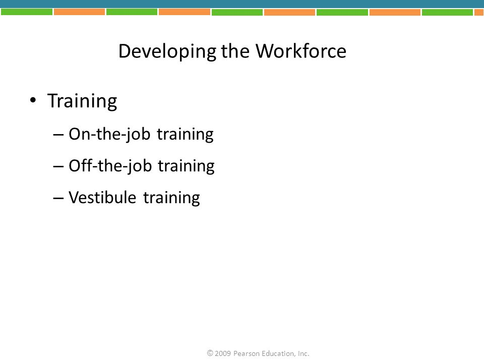 Developing the Workforce Training – On-the-job training – Off-the-job training – Vestibule training © 2009 Pearson Education, Inc.