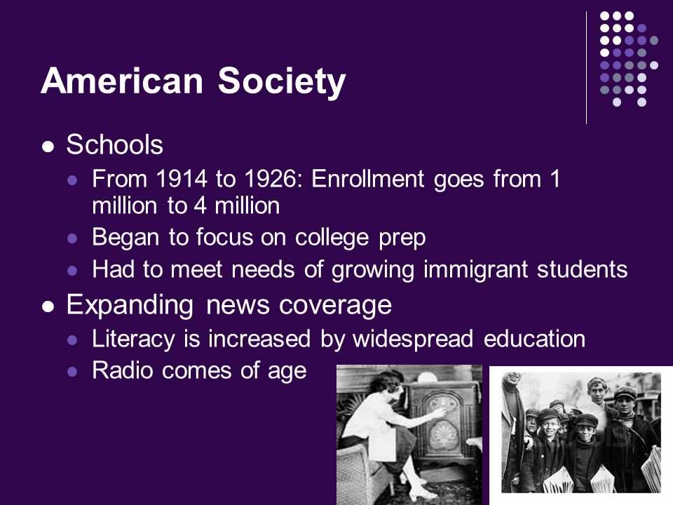American Society Schools From 1914 to 1926: Enrollment goes from 1 million to 4 million Began to focus on college prep Had to meet needs of growing immigrant students Expanding news coverage Literacy is increased by widespread education Radio comes of age