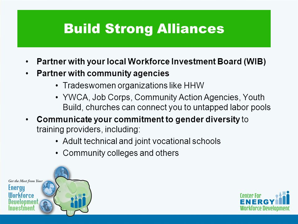 Build Strong Alliances Partner with your local Workforce Investment Board (WIB) Partner with community agencies Tradeswomen organizations like HHW YWCA, Job Corps, Community Action Agencies, Youth Build, churches can connect you to untapped labor pools Communicate your commitment to gender diversity to training providers, including: Adult technical and joint vocational schools Community colleges and others