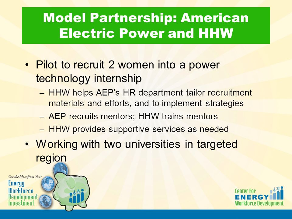 Model Partnership: American Electric Power and HHW Pilot to recruit 2 women into a power technology internship –HHW helps AEP's HR department tailor recruitment materials and efforts, and to implement strategies –AEP recruits mentors; HHW trains mentors –HHW provides supportive services as needed Working with two universities in targeted region