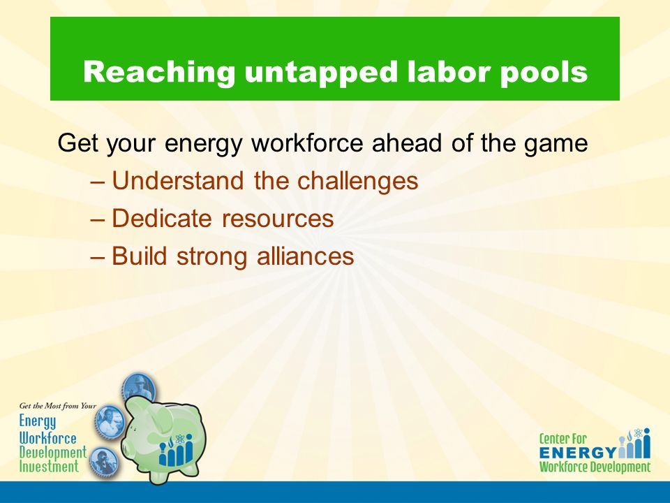 Reaching untapped labor pools Get your energy workforce ahead of the game –Understand the challenges –Dedicate resources –Build strong alliances