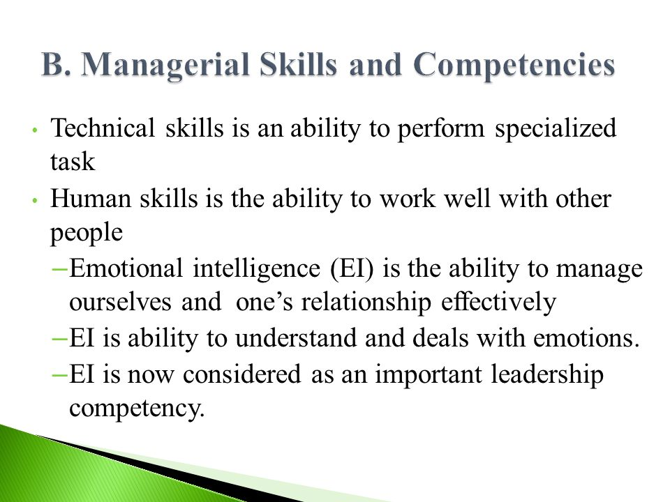 Technical skills is an ability to perform specialized task Human skills is the ability to work well with other people – Emotional intelligence (EI) is the ability to manage ourselves and one's relationship effectively – EI is ability to understand and deals with emotions.