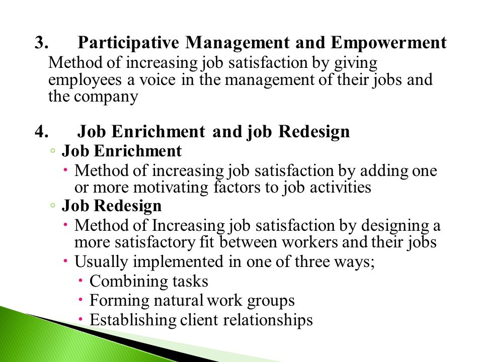 3.Participative Management and Empowerment Method of increasing job satisfaction by giving employees a voice in the management of their jobs and the company 4.Job Enrichment and job Redesign ◦ Job Enrichment  Method of increasing job satisfaction by adding one or more motivating factors to job activities ◦ Job Redesign  Method of Increasing job satisfaction by designing a more satisfactory fit between workers and their jobs  Usually implemented in one of three ways;  Combining tasks  Forming natural work groups  Establishing client relationships