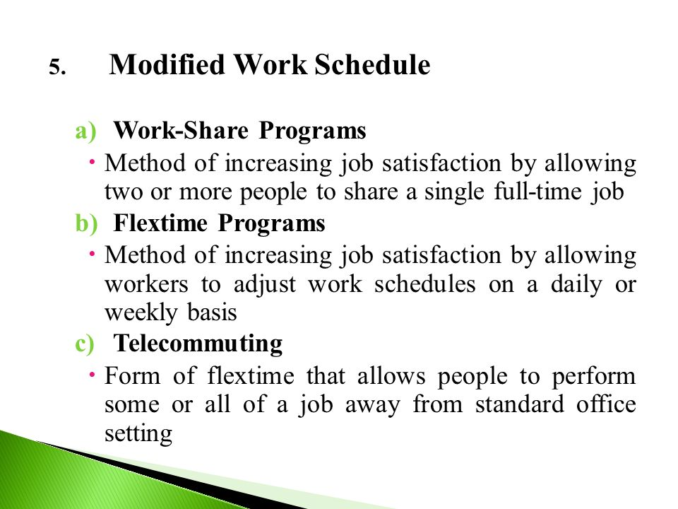 5. Modified Work Schedule a)Work-Share Programs  Method of increasing job satisfaction by allowing two or more people to share a single full-time job