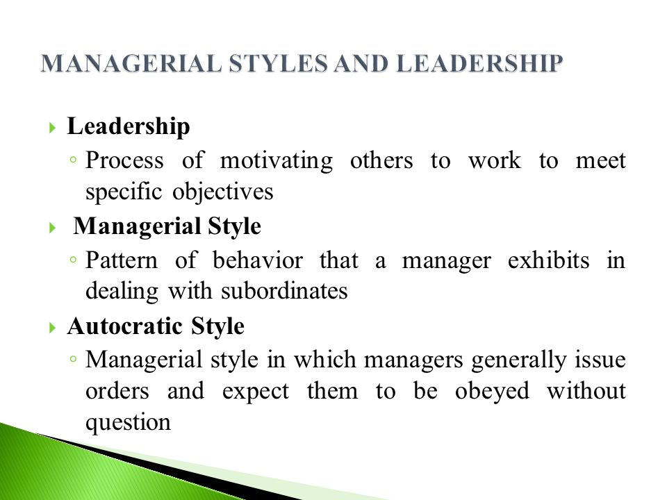  Leadership ◦ Process of motivating others to work to meet specific objectives  Managerial Style ◦ Pattern of behavior that a manager exhibits in dealing with subordinates  Autocratic Style ◦ Managerial style in which managers generally issue orders and expect them to be obeyed without question
