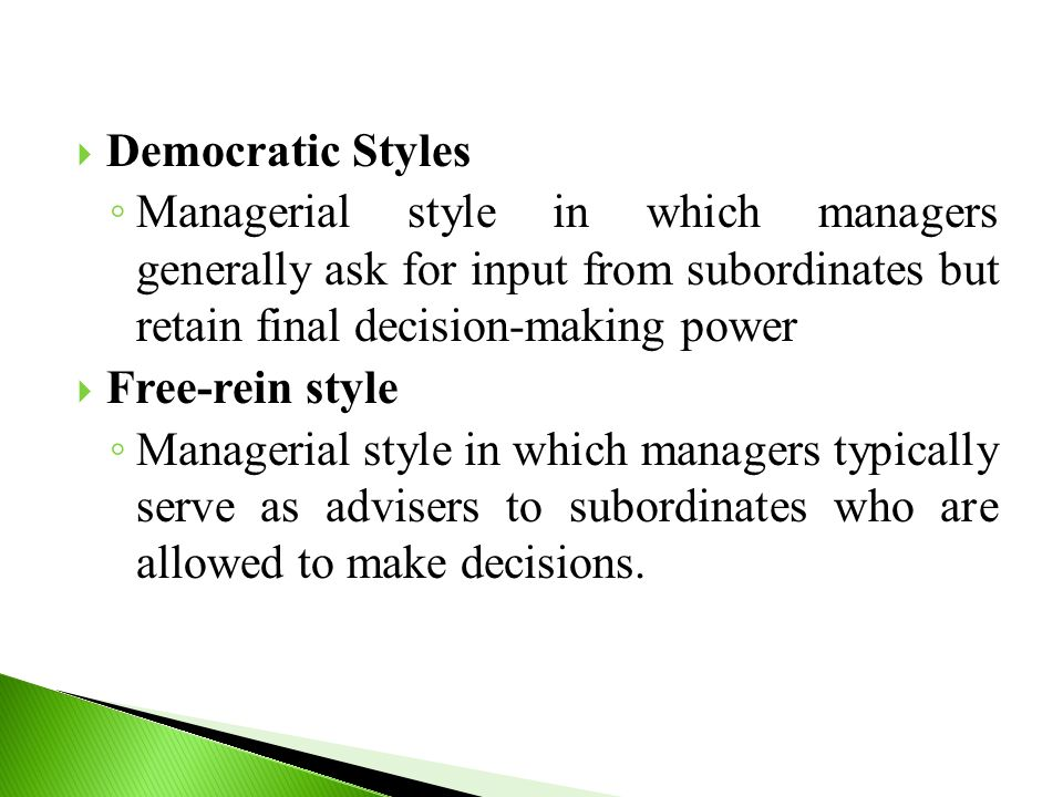  Democratic Styles ◦ Managerial style in which managers generally ask for input from subordinates but retain final decision-making power  Free-rein