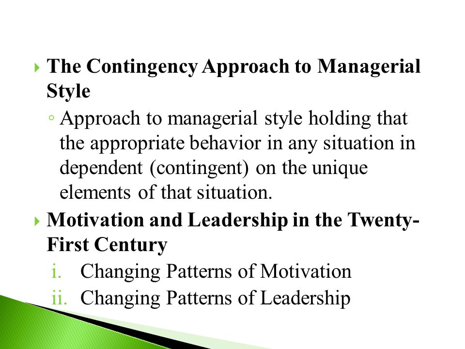  The Contingency Approach to Managerial Style ◦ Approach to managerial style holding that the appropriate behavior in any situation in dependent (contingent) on the unique elements of that situation.