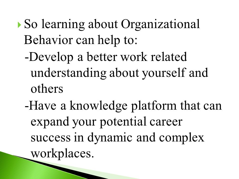  So learning about Organizational Behavior can help to: -Develop a better work related understanding about yourself and others -Have a knowledge platform that can expand your potential career success in dynamic and complex workplaces.