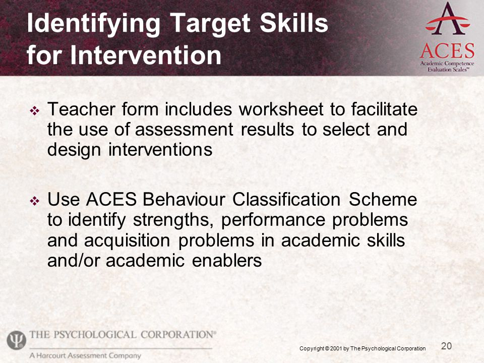 Copyright © 2001 by The Psychological Corporation 20 v Teacher form includes worksheet to facilitate the use of assessment results to select and design interventions v Use ACES Behaviour Classification Scheme to identify strengths, performance problems and acquisition problems in academic skills and/or academic enablers Identifying Target Skills for Intervention