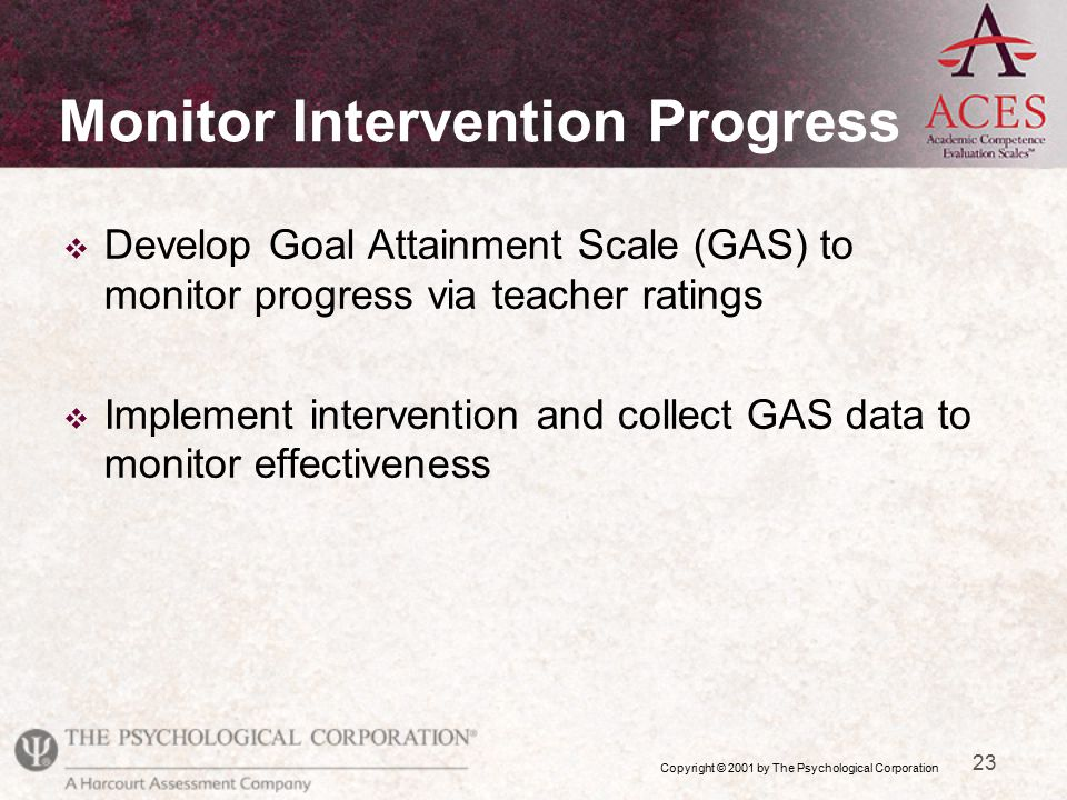 Copyright © 2001 by The Psychological Corporation 23 v Develop Goal Attainment Scale (GAS) to monitor progress via teacher ratings v Implement intervention and collect GAS data to monitor effectiveness Monitor Intervention Progress