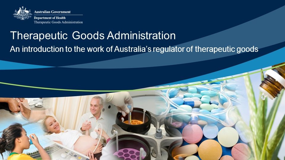 Therapeutic Goods Administration An introduction to the work of Australia's regulator of therapeutic goods